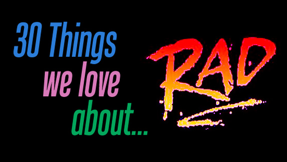 30 Things We Love About…RAD!