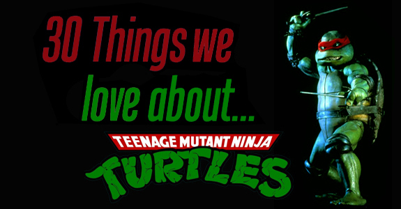 30 Things We LOVE about…TMNT!