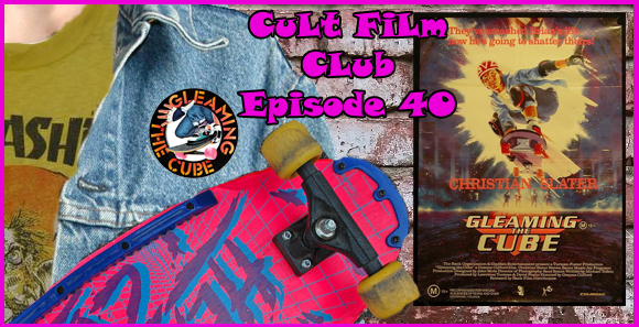 Cult Film Club Episode 40: Gleaming the Cube